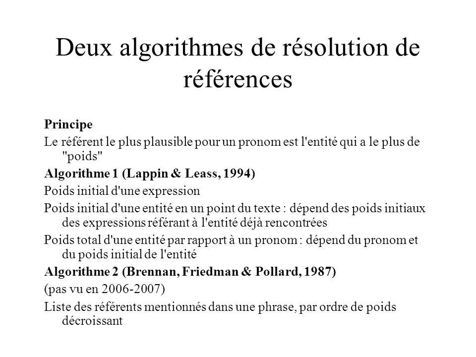 Deux algorithmes de résolution de références Principe Le référent le plus plausible pour un pronom est l entité qui a le plus de poids Algorithme 1 (Lappin & Leass, 1994) Poids initial d une expression Poids initial d une entité en un point du texte : dépend des poids initiaux des expressions référant à l entité déjà rencontrées Poids total d une entité par rapport à un pronom : dépend du pronom et du poids initial de l entité Algorithme 2 (Brennan, Friedman & Pollard, 1987) (pas vu en 2006-2007) Liste des référents mentionnés dans une phrase, par ordre de poids décroissant