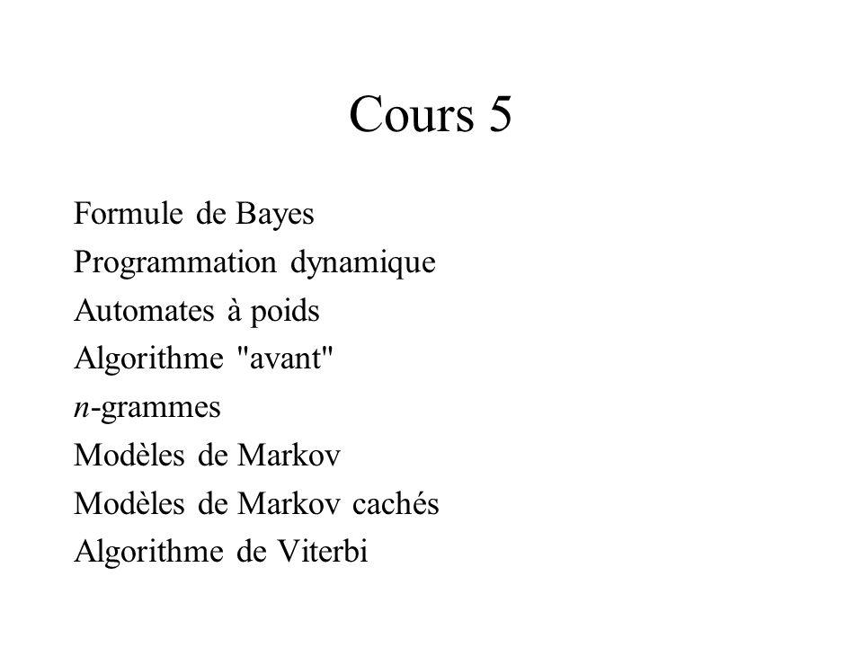 Cours 5 Formule de Bayes Programmation dynamique Automates à poids Algorithme avant n-grammes Modèles de Markov Modèles de Markov cachés Algorithme de Viterbi