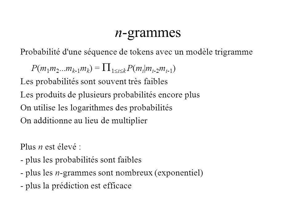 n-grammes Probabilité d une séquence de tokens avec un modèle trigramme P(m 1 m 2...m k-1 m k ) = 1 i k P(m i |m i-2 m i-1 ) Les probabilités sont souvent très faibles Les produits de plusieurs probabilités encore plus On utilise les logarithmes des probabilités On additionne au lieu de multiplier Plus n est élevé : - plus les probabilités sont faibles - plus les n-grammes sont nombreux (exponentiel) - plus la prédiction est efficace