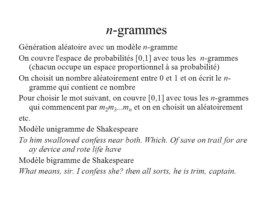 n-grammes Génération aléatoire avec un modèle n-gramme On couvre l espace de probabilités [0,1] avec tous les n-grammes (chacun occupe un espace proportionnel à sa probabilité) On choisit un nombre aléatoirement entre 0 et 1 et on écrit le n- gramme qui contient ce nombre Pour choisir le mot suivant, on couvre [0,1] avec tous les n-grammes qui commencent par m 2 m 3...m n et on en choisit un aléatoirement etc.