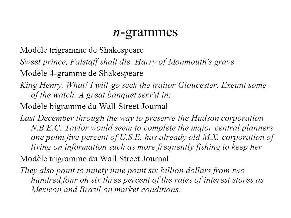 n-grammes Modèle trigramme de Shakespeare Sweet prince, Falstaff shall die. Harry of Monmouth's grave. Modèle 4-gramme de Shakespeare King Henry. What