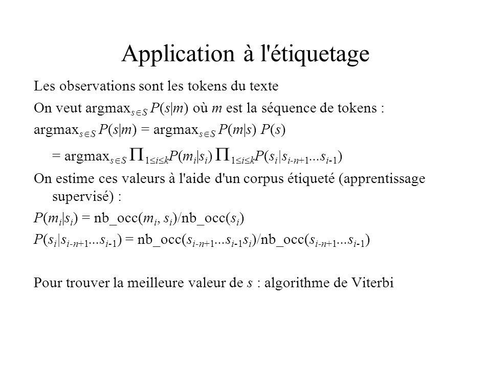 Application à l étiquetage Les observations sont les tokens du texte On veut argmax s S P(s|m) où m est la séquence de tokens : argmax s S P(s|m) = argmax s S P(m|s) P(s) = argmax s S 1 i k P(m i |s i ) 1 i k P(s i |s i-n+1...s i-1 ) On estime ces valeurs à l aide d un corpus étiqueté (apprentissage supervisé) : P(m i |s i ) = nb_occ(m i, s i )/nb_occ(s i ) P(s i |s i-n+1...s i-1 ) = nb_occ(s i-n+1...s i-1 s i )/nb_occ(s i-n+1...s i-1 ) Pour trouver la meilleure valeur de s : algorithme de Viterbi