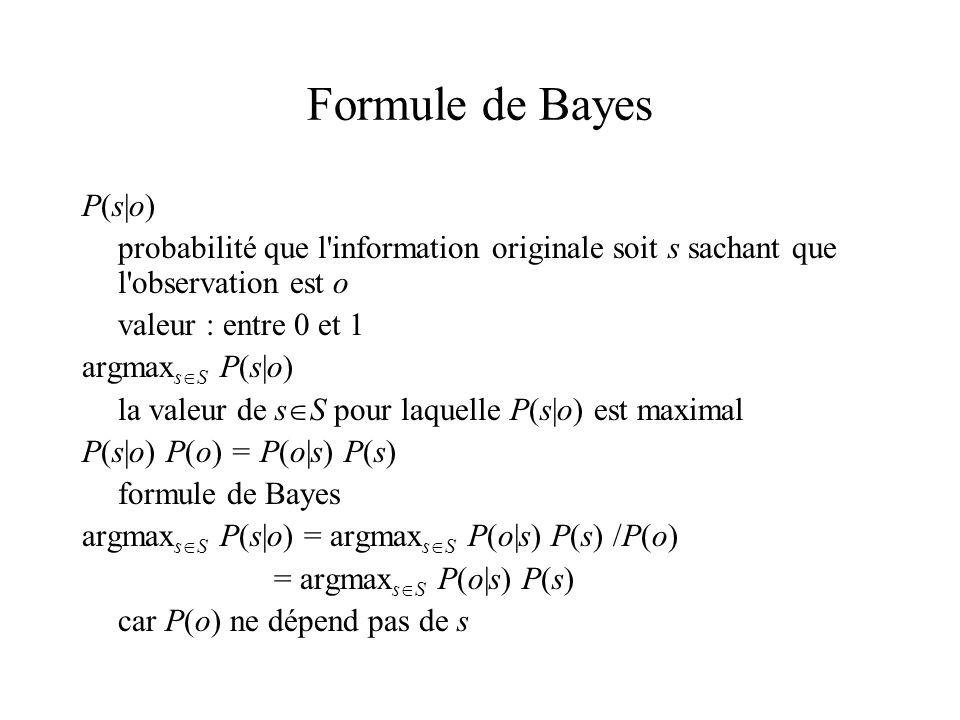 Formule de Bayes P(s|o) probabilité que l information originale soit s sachant que l observation est o valeur : entre 0 et 1 argmax s S P(s|o) la valeur de s S pour laquelle P(s|o) est maximal P(s|o) P(o) = P(o|s) P(s) formule de Bayes argmax s S P(s|o) = argmax s S P(o|s) P(s) /P(o) = argmax s S P(o|s) P(s) car P(o) ne dépend pas de s