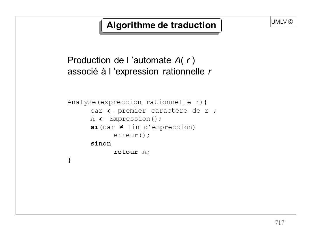 717 UMLV Algorithme de traduction Analyse(expression rationnelle r){ car premier caractère de r ; A Expression(); si(car fin dexpression) erreur(); si