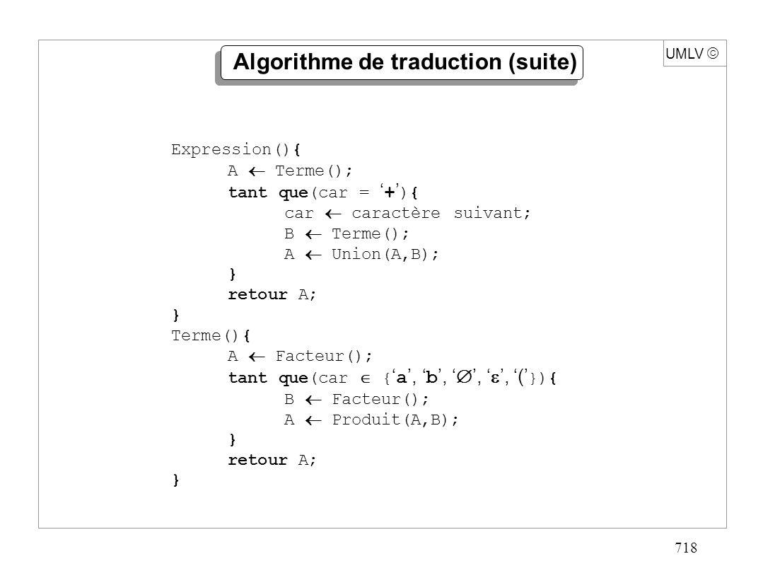 718 UMLV Algorithme de traduction (suite) Expression(){ A Terme(); tant que(car = + ){ car caractère suivant; B Terme(); A Union(A,B); } retour A; } T