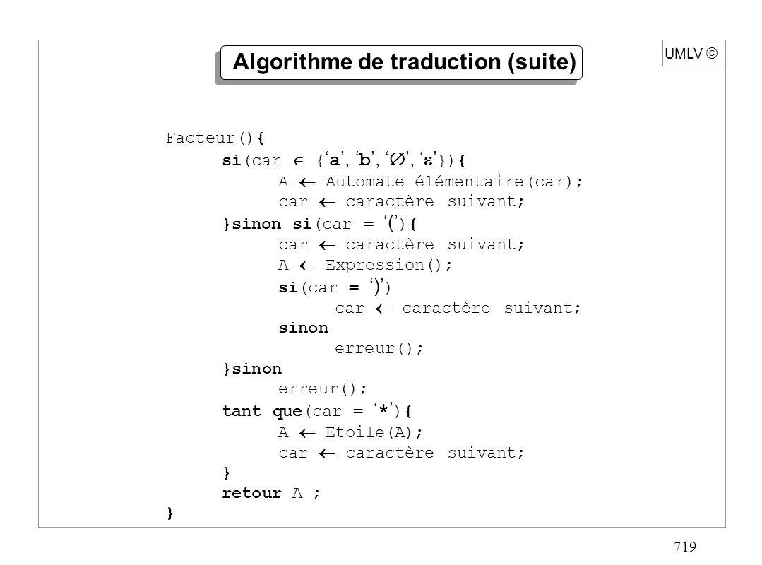 719 UMLV Algorithme de traduction (suite) Facteur(){ si(car { a, b,, }){ A Automate-élémentaire(car); car caractère suivant; }sinon si(car = ( ){ car