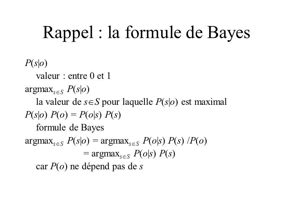 Rappel : la formule de Bayes P(s|o) valeur : entre 0 et 1 argmax s S P(s|o) la valeur de s S pour laquelle P(s|o) est maximal P(s|o) P(o) = P(o|s) P(s) formule de Bayes argmax s S P(s|o) = argmax s S P(o|s) P(s) /P(o) = argmax s S P(o|s) P(s) car P(o) ne dépend pas de s