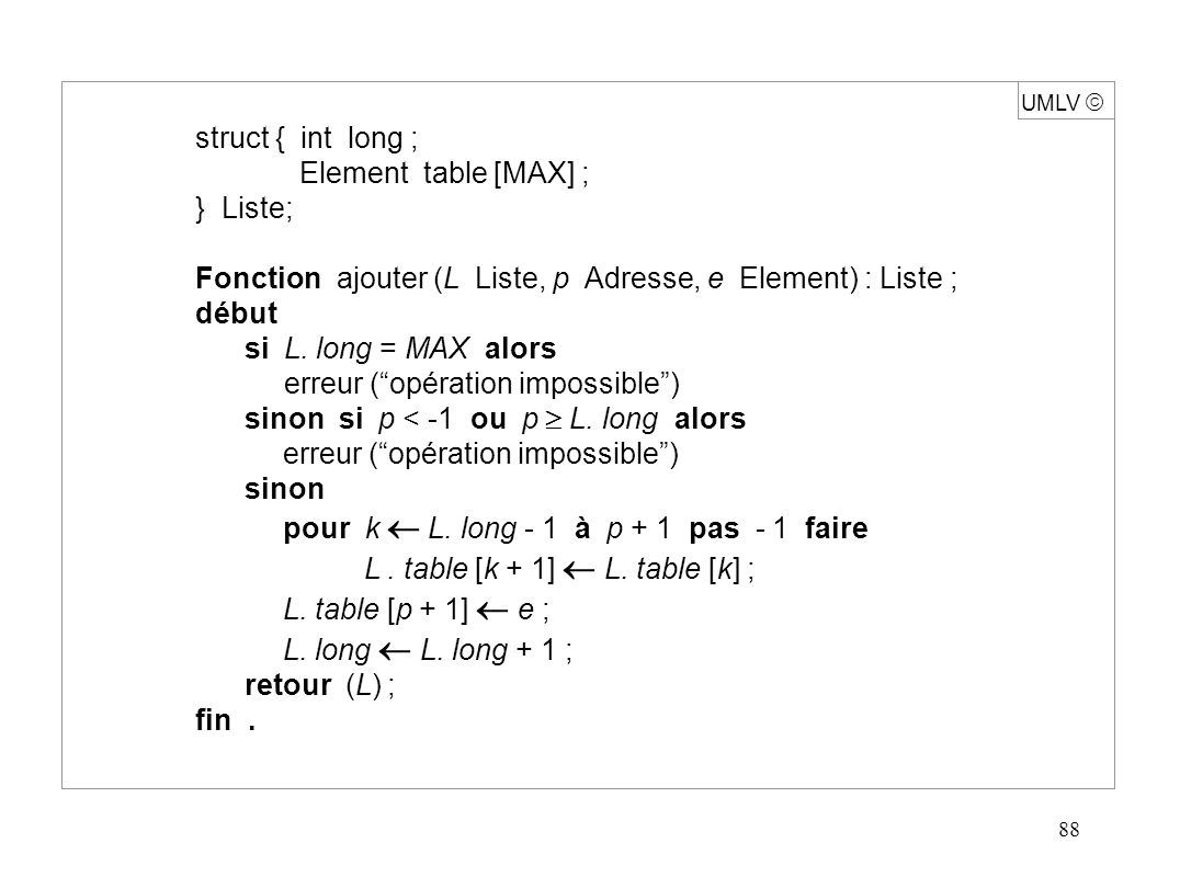 88 UMLV struct { int long ; Element table [MAX] ; } Liste; Fonction ajouter (L Liste, p Adresse, e Element) : Liste ; début si L. long = MAX alors err