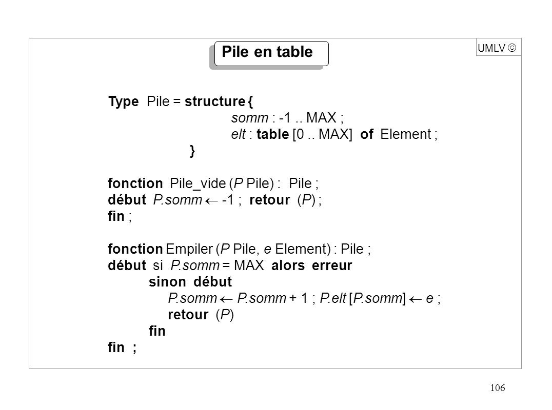 106 UMLV Pile en table Type Pile = structure { somm : -1.. MAX ; elt : table [0.. MAX] of Element ; } fonction Pile_vide (P Pile) : Pile ; début P.som