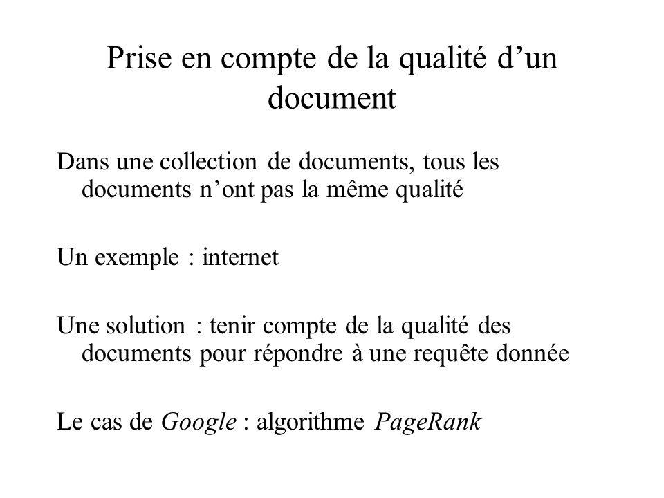 Prise en compte de la qualité dun document Dans une collection de documents, tous les documents nont pas la même qualité Un exemple : internet Une solution : tenir compte de la qualité des documents pour répondre à une requête donnée Le cas de Google : algorithme PageRank