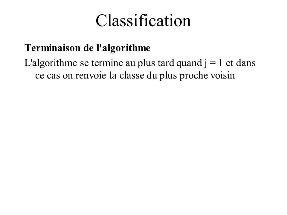 Classification Terminaison de l algorithme L algorithme se termine au plus tard quand j = 1 et dans ce cas on renvoie la classe du plus proche voisin