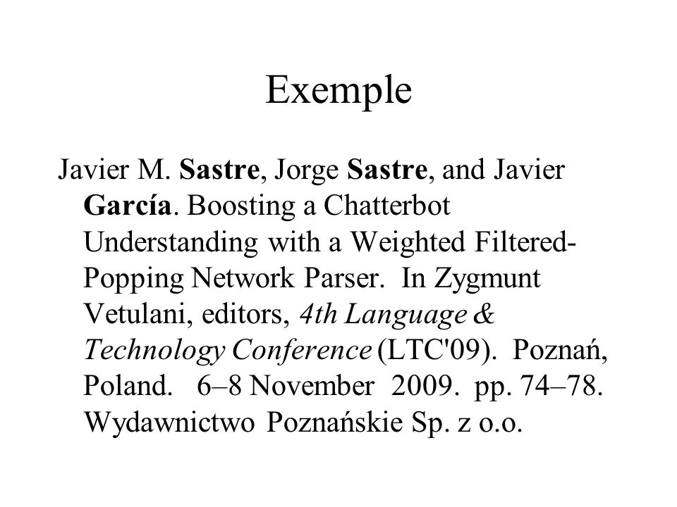 Exemple Javier M. Sastre, Jorge Sastre, and Javier García. Boosting a Chatterbot Understanding with a Weighted Filtered- Popping Network Parser. In Zy