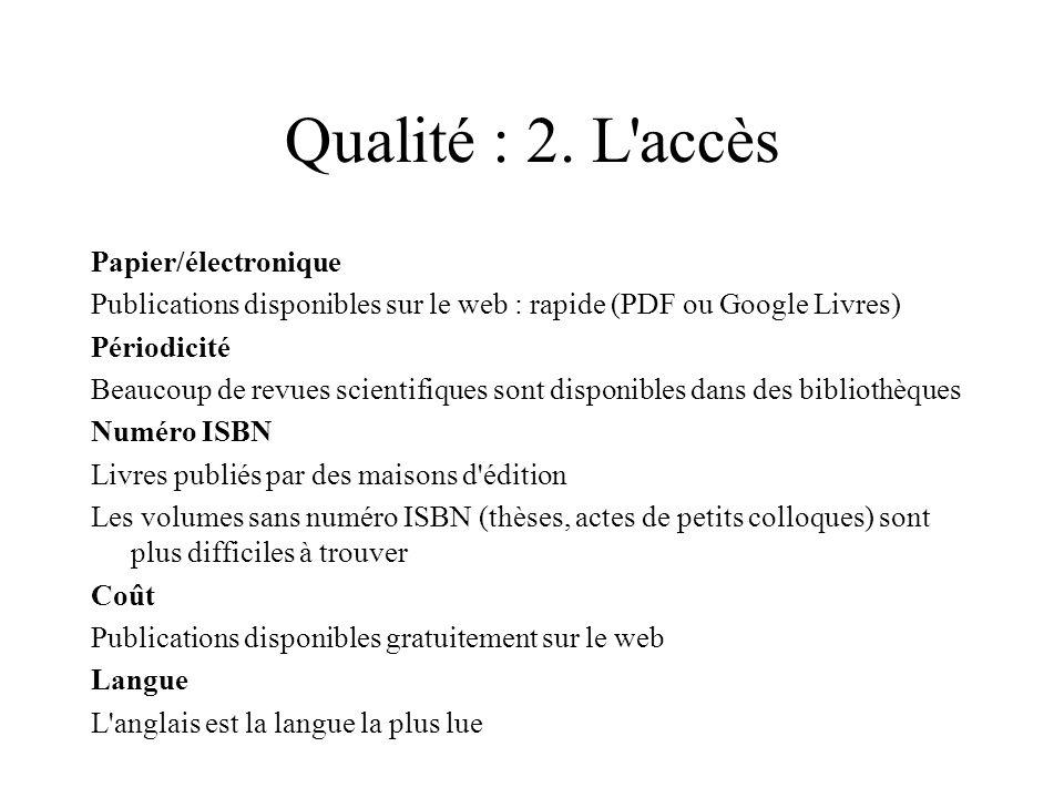 Qualité : 2. L'accès Papier/électronique Publications disponibles sur le web : rapide (PDF ou Google Livres) Périodicité Beaucoup de revues scientifiq