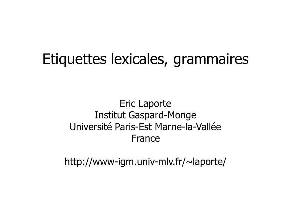 Eric Laporte Institut Gaspard-Monge Université Paris-Est Marne-la-Vallée France http://www-igm.univ-mlv.fr/~laporte/ Etiquettes lexicales, grammaires