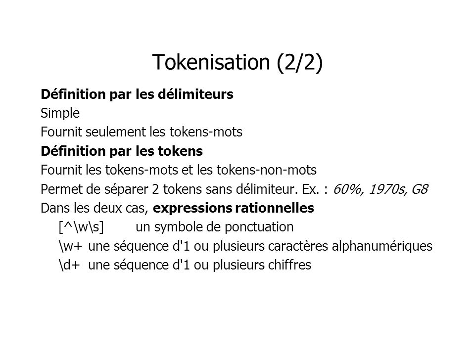 Tokenisation (2/2) Définition par les délimiteurs Simple Fournit seulement les tokens-mots Définition par les tokens Fournit les tokens-mots et les to