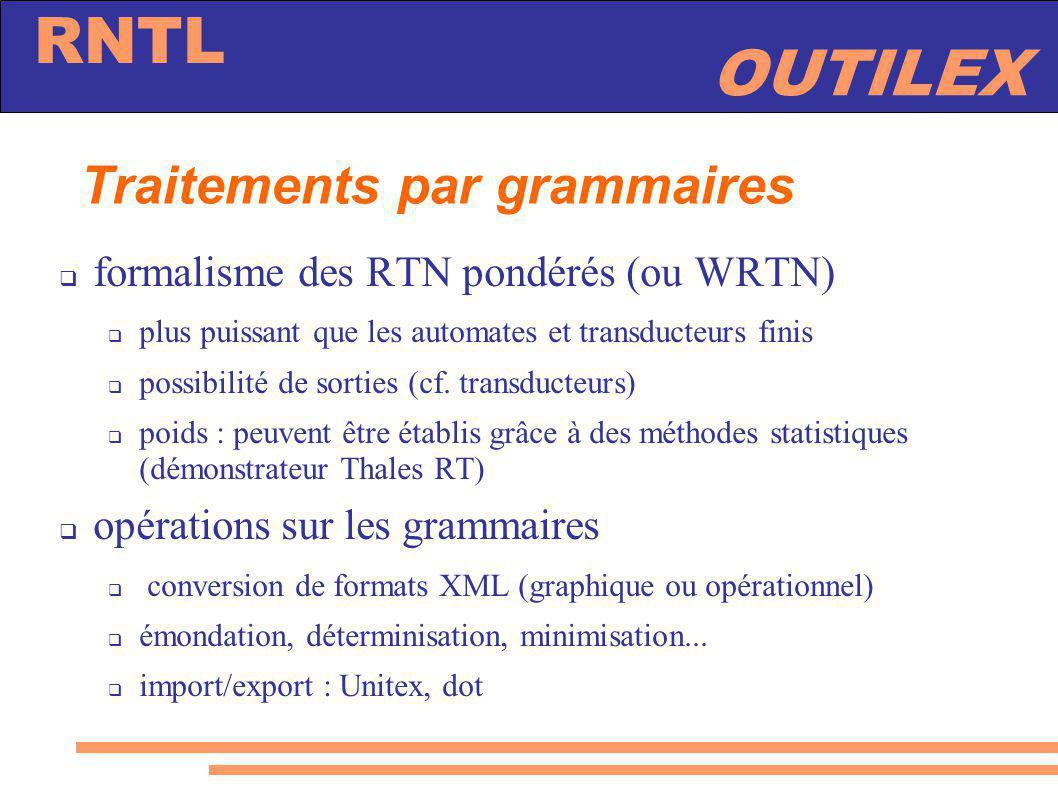 OUTILEX RNTL Traitements par grammaires formalisme des RTN pondérés (ou WRTN) plus puissant que les automates et transducteurs finis possibilité de so