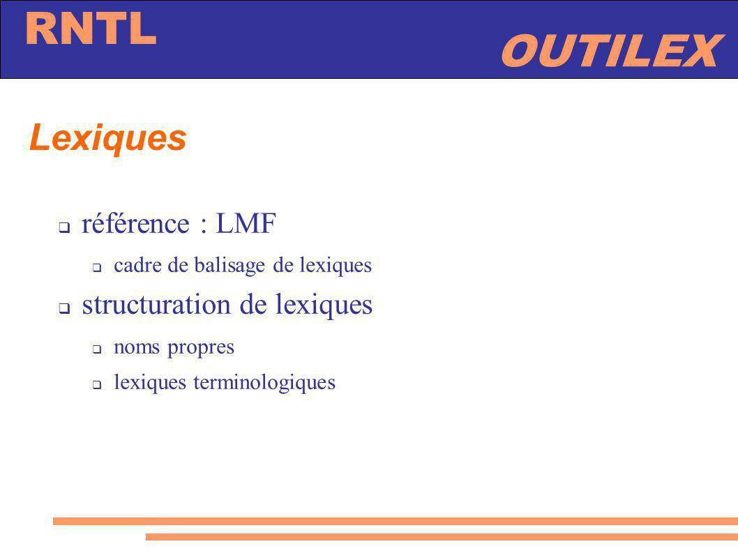 OUTILEX RNTL Lexiques référence : LMF cadre de balisage de lexiques structuration de lexiques noms propres lexiques terminologiques