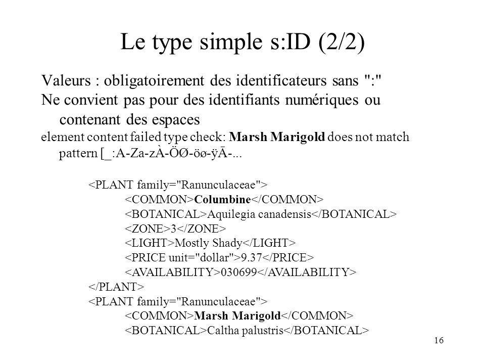 16 Le type simple s:ID (2/2) Valeurs : obligatoirement des identificateurs sans