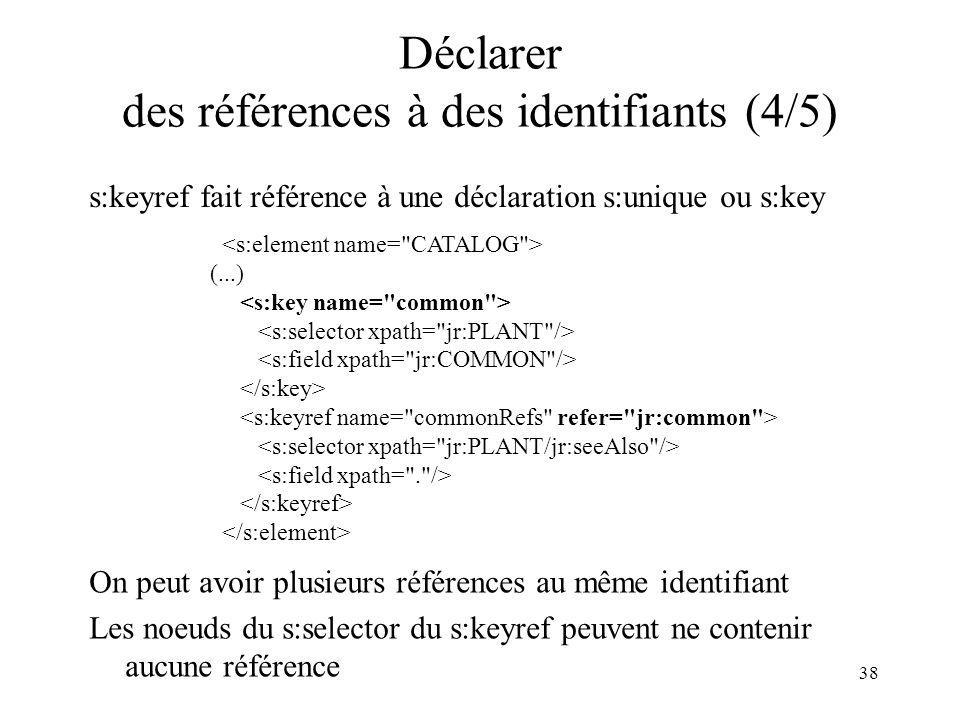 38 Déclarer des références à des identifiants (4/5) s:keyref fait référence à une déclaration s:unique ou s:key (...) On peut avoir plusieurs référenc