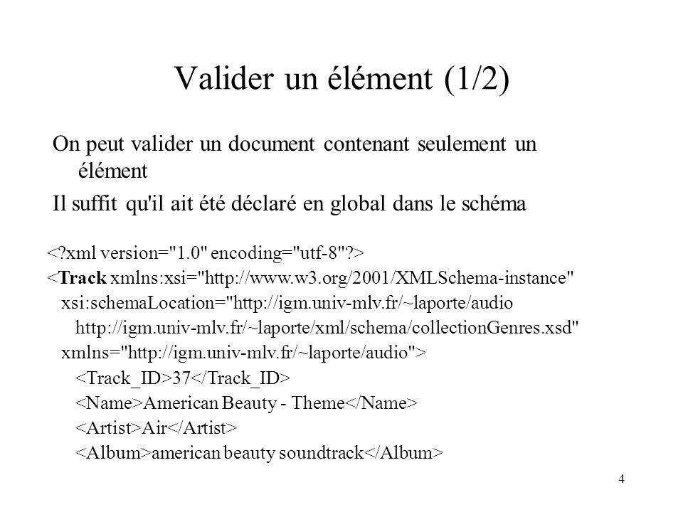 4 Valider un élément (1/2) On peut valider un document contenant seulement un élément Il suffit qu'il ait été déclaré en global dans le schéma <Track