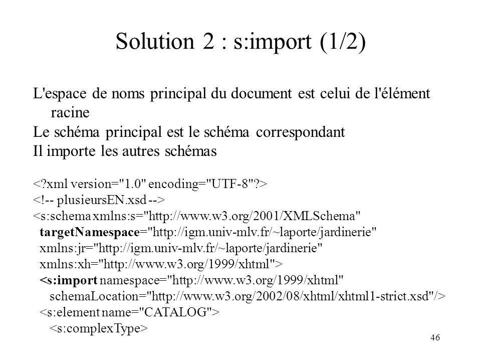 46 Solution 2 : s:import (1/2) L'espace de noms principal du document est celui de l'élément racine Le schéma principal est le schéma correspondant Il