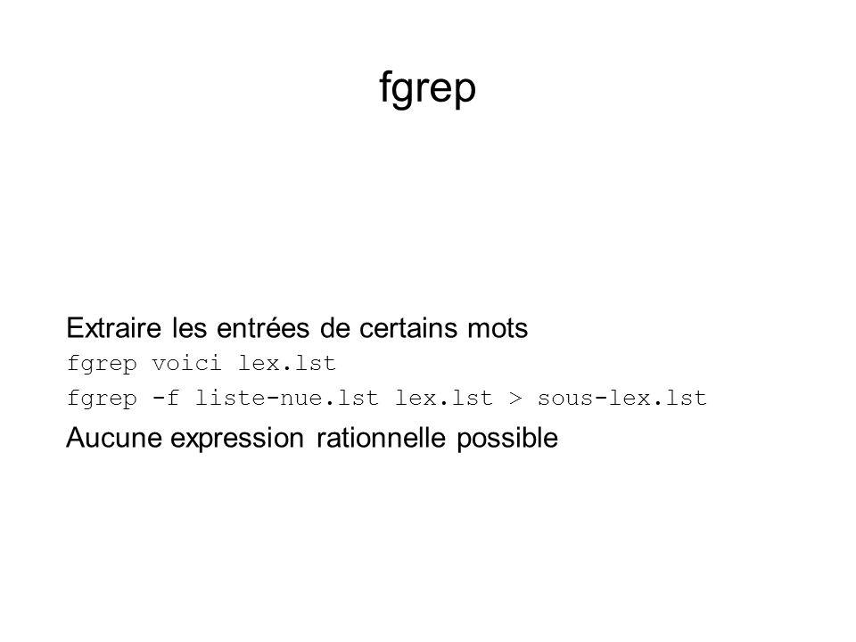 fgrep Extraire les entrées de certains mots fgrep voici lex.lst fgrep -f liste-nue.lst lex.lst > sous-lex.lst Aucune expression rationnelle possible
