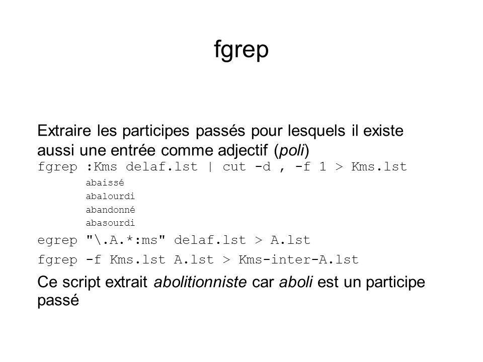 fgrep Extraire les participes passés pour lesquels il existe aussi une entrée comme adjectif (poli) fgrep :Kms delaf.lst | cut -d, -f 1 > Kms.lst abaissé abalourdi abandonné abasourdi egrep \.A.*:ms delaf.lst > A.lst fgrep -f Kms.lst A.lst > Kms-inter-A.lst Ce script extrait abolitionniste car aboli est un participe passé