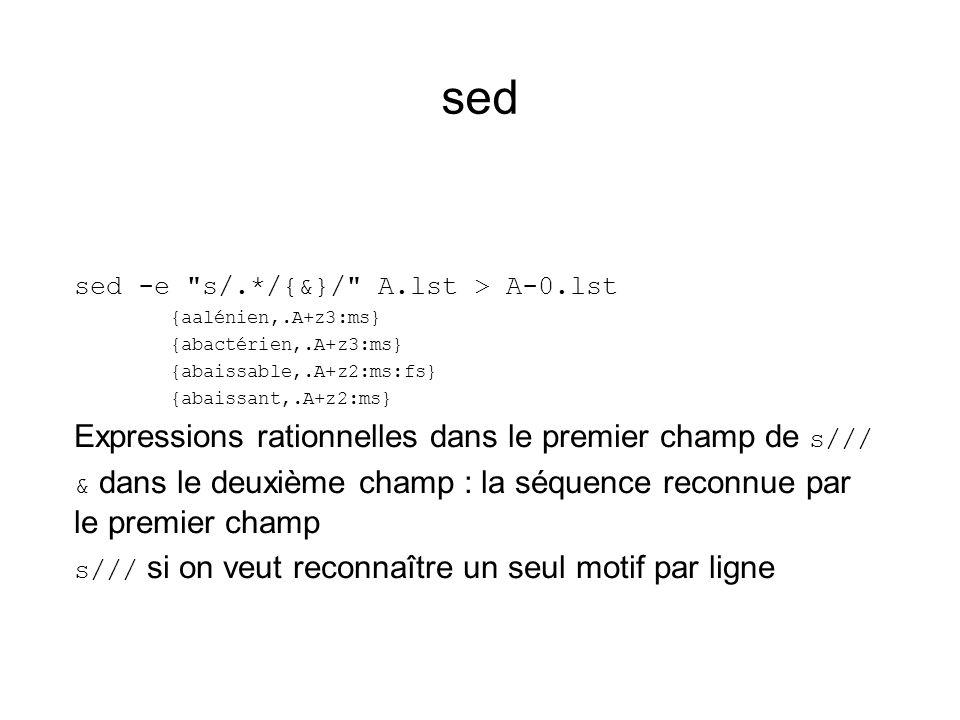 sed sed -e s/.*/{&}/ A.lst > A-0.lst {aalénien,.A+z3:ms} {abactérien,.A+z3:ms} {abaissable,.A+z2:ms:fs} {abaissant,.A+z2:ms} Expressions rationnelles dans le premier champ de s/// & dans le deuxième champ : la séquence reconnue par le premier champ s/// si on veut reconnaître un seul motif par ligne
