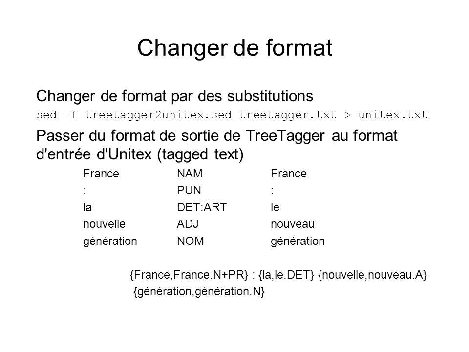 Changer de format Changer de format par des substitutions sed -f treetagger2unitex.sed treetagger.txt > unitex.txt Passer du format de sortie de TreeTagger au format d entrée d Unitex (tagged text) FranceNAMFrance :PUN: laDET:ARTle nouvelleADJnouveau générationNOMgénération {France,France.N+PR} : {la,le.DET} {nouvelle,nouveau.A} {génération,génération.N}