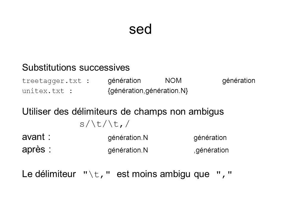 sed Substitutions successives treetagger.txt : générationNOMgénération unitex.txt : {génération,génération.N} Utiliser des délimiteurs de champs non ambigus s/\t/\t,/ avant : génération.Ngénération après : génération.N,génération Le délimiteur \t, est moins ambigu que ,