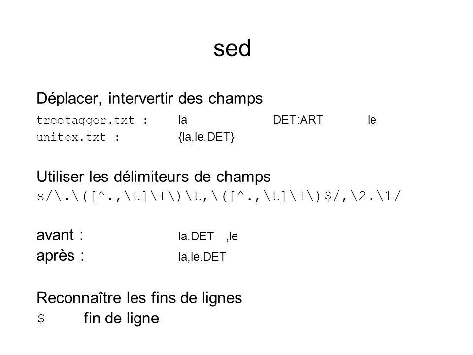 sed Déplacer, intervertir des champs treetagger.txt : laDET:ARTle unitex.txt : {la,le.DET} Utiliser les délimiteurs de champs s/\.\([^.,\t]\+\)\t,\([^.,\t]\+\)$/,\2.\1/ avant : la.DET,le après : la,le.DET Reconnaître les fins de lignes $ fin de ligne