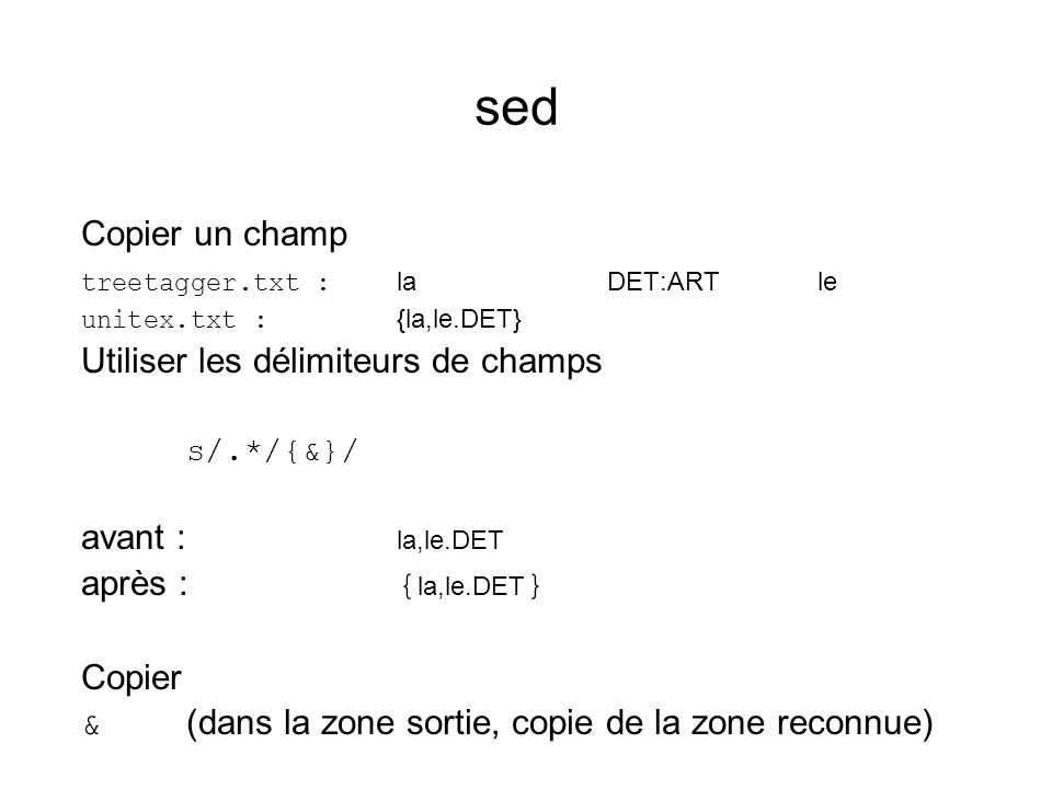sed Copier un champ treetagger.txt : laDET:ARTle unitex.txt : {la,le.DET} Utiliser les délimiteurs de champs s/.*/{&}/ avant : la,le.DET après : { la,le.DET } Copier & (dans la zone sortie, copie de la zone reconnue)