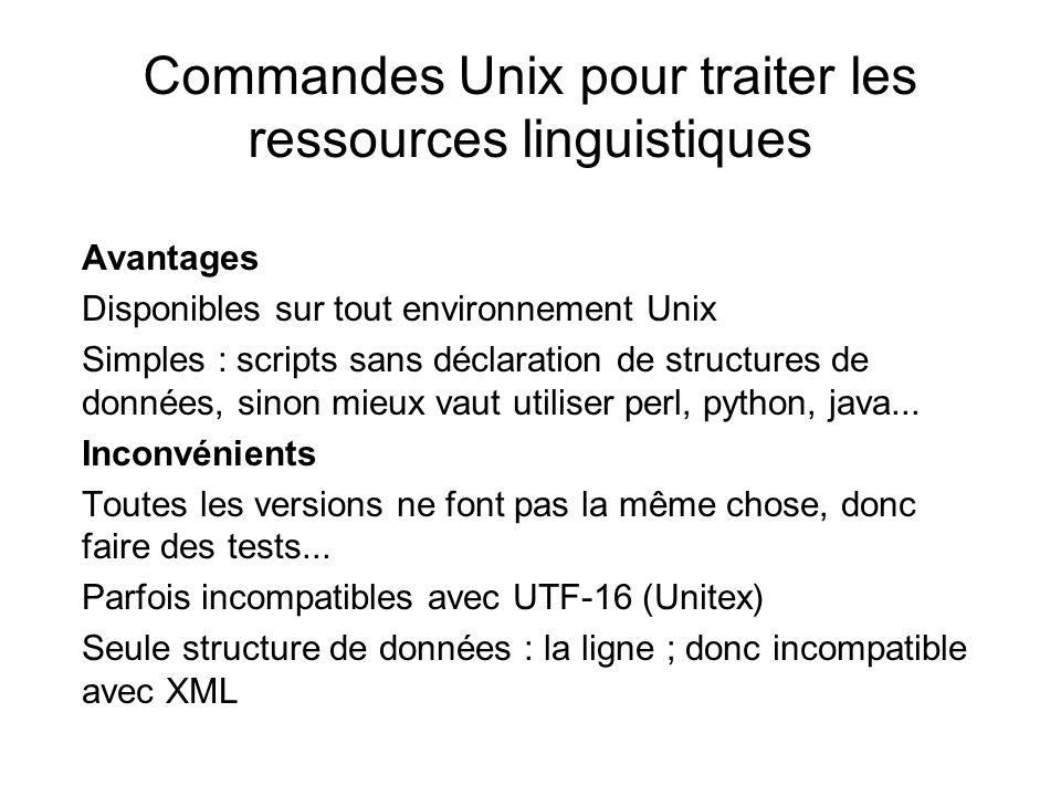 Commandes Unix pour traiter les ressources linguistiques Avantages Disponibles sur tout environnement Unix Simples : scripts sans déclaration de structures de données, sinon mieux vaut utiliser perl, python, java...