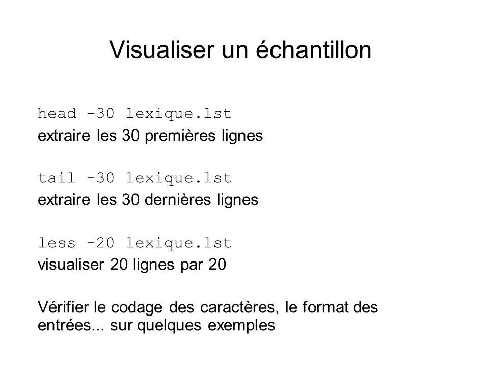 Visualiser un échantillon head -30 lexique.lst extraire les 30 premières lignes tail -30 lexique.lst extraire les 30 dernières lignes less -20 lexique.lst visualiser 20 lignes par 20 Vérifier le codage des caractères, le format des entrées...
