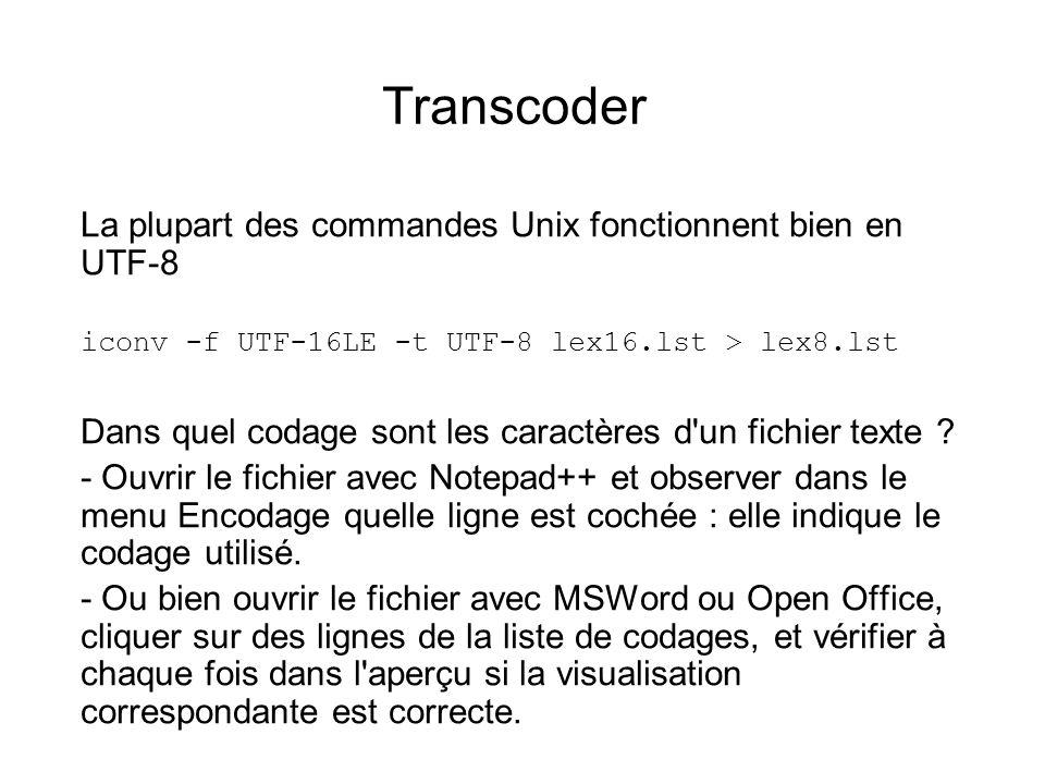 Transcoder La plupart des commandes Unix fonctionnent bien en UTF-8 iconv -f UTF-16LE -t UTF-8 lex16.lst > lex8.lst Dans quel codage sont les caractères d un fichier texte .