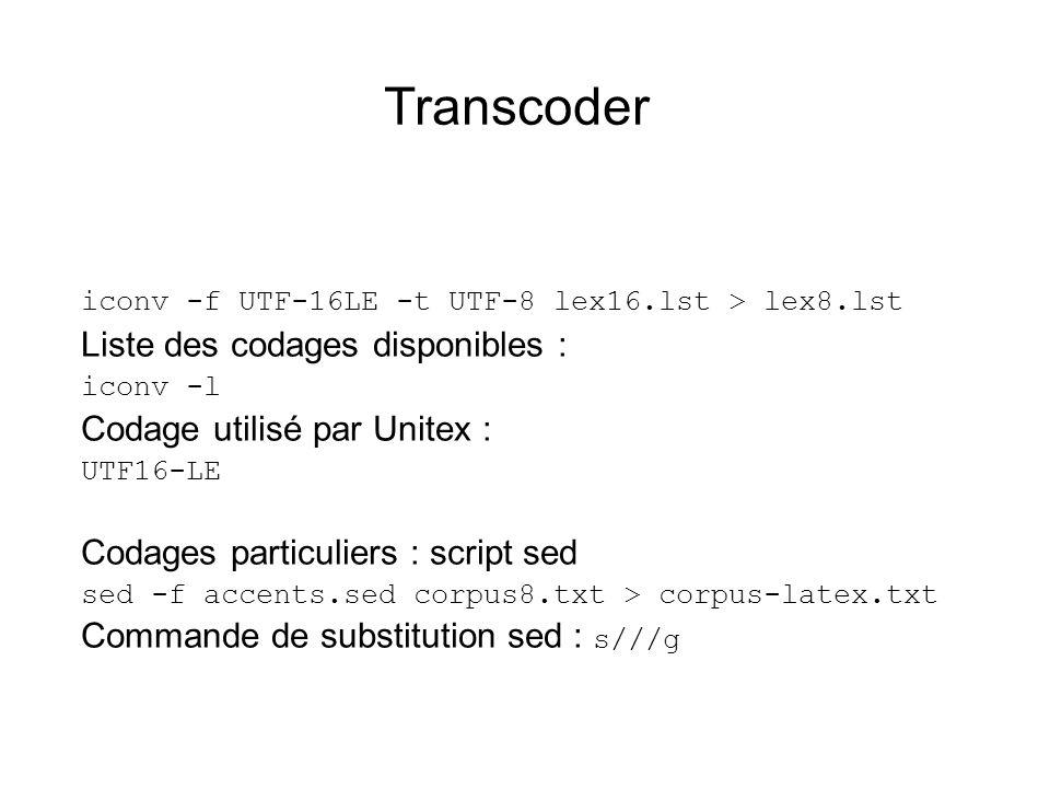 Transcoder iconv -f UTF-16LE -t UTF-8 lex16.lst > lex8.lst Liste des codages disponibles : iconv -l Codage utilisé par Unitex : UTF16-LE Codages particuliers : script sed sed -f accents.sed corpus8.txt > corpus-latex.txt Commande de substitution sed : s///g