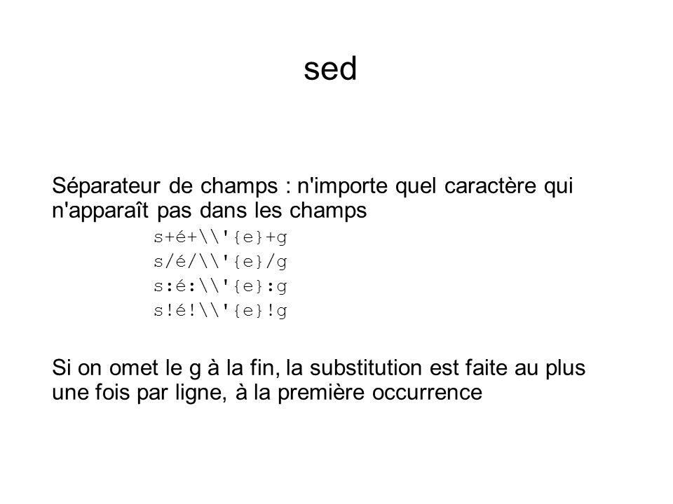 sed Séparateur de champs : n importe quel caractère qui n apparaît pas dans les champs s+é+\\ {e}+g s/é/\\ {e}/g s:é:\\ {e}:g s!é!\\ {e}!g Si on omet le g à la fin, la substitution est faite au plus une fois par ligne, à la première occurrence