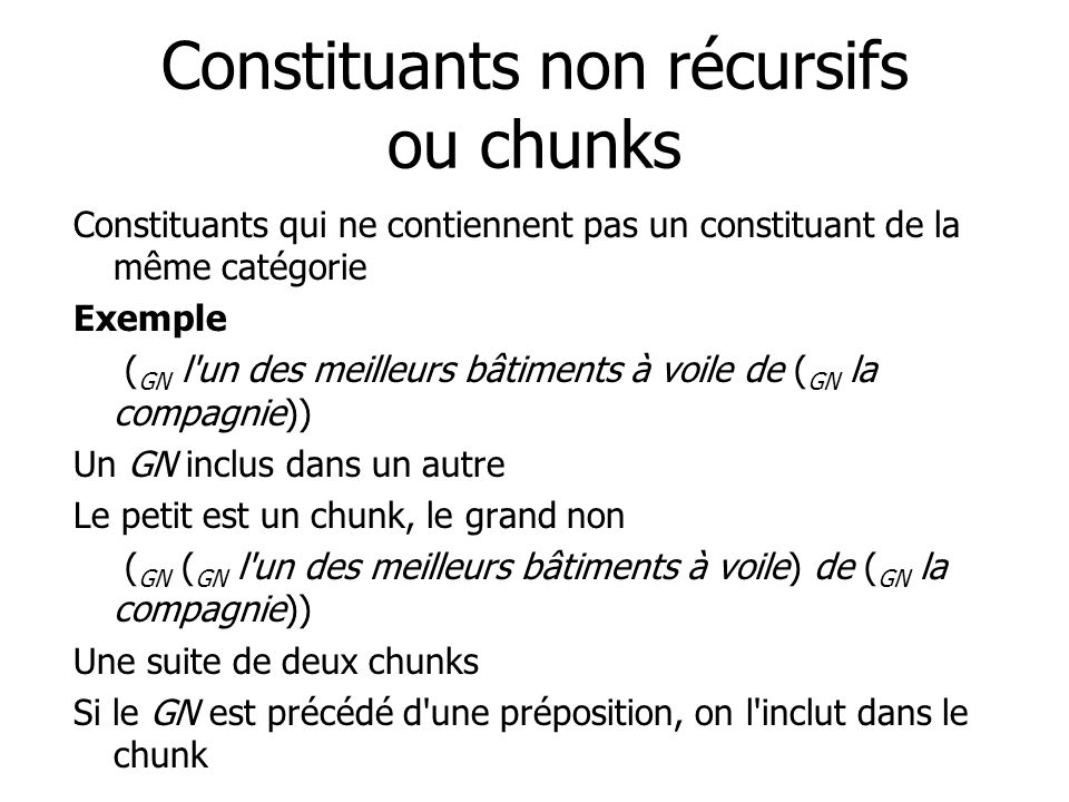 Constituants non récursifs ou chunks Constituants qui ne contiennent pas un constituant de la même catégorie Exemple ( GN l un des meilleurs bâtiments à voile de ( GN la compagnie)) Un GN inclus dans un autre Le petit est un chunk, le grand non ( GN ( GN l un des meilleurs bâtiments à voile) de ( GN la compagnie)) Une suite de deux chunks Si le GN est précédé d une préposition, on l inclut dans le chunk