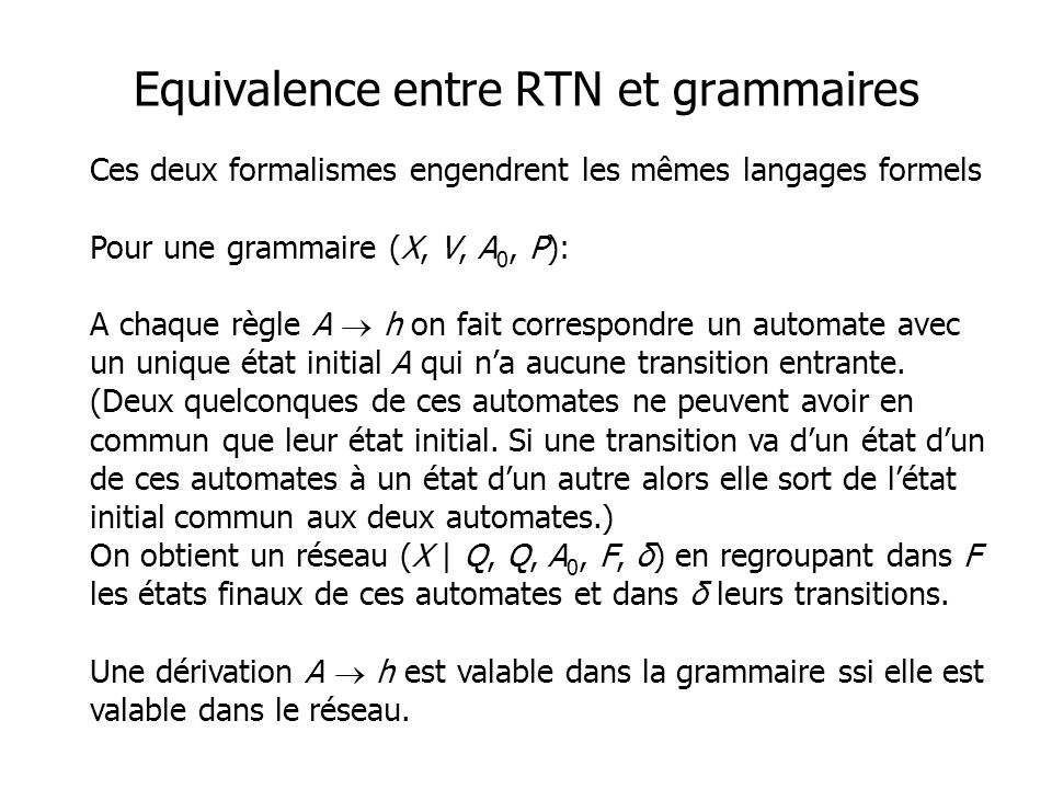 Ces deux formalismes engendrent les mêmes langages formels Pour une grammaire (X, V, A 0, P): A chaque règle A h on fait correspondre un automate avec un unique état initial A qui na aucune transition entrante.