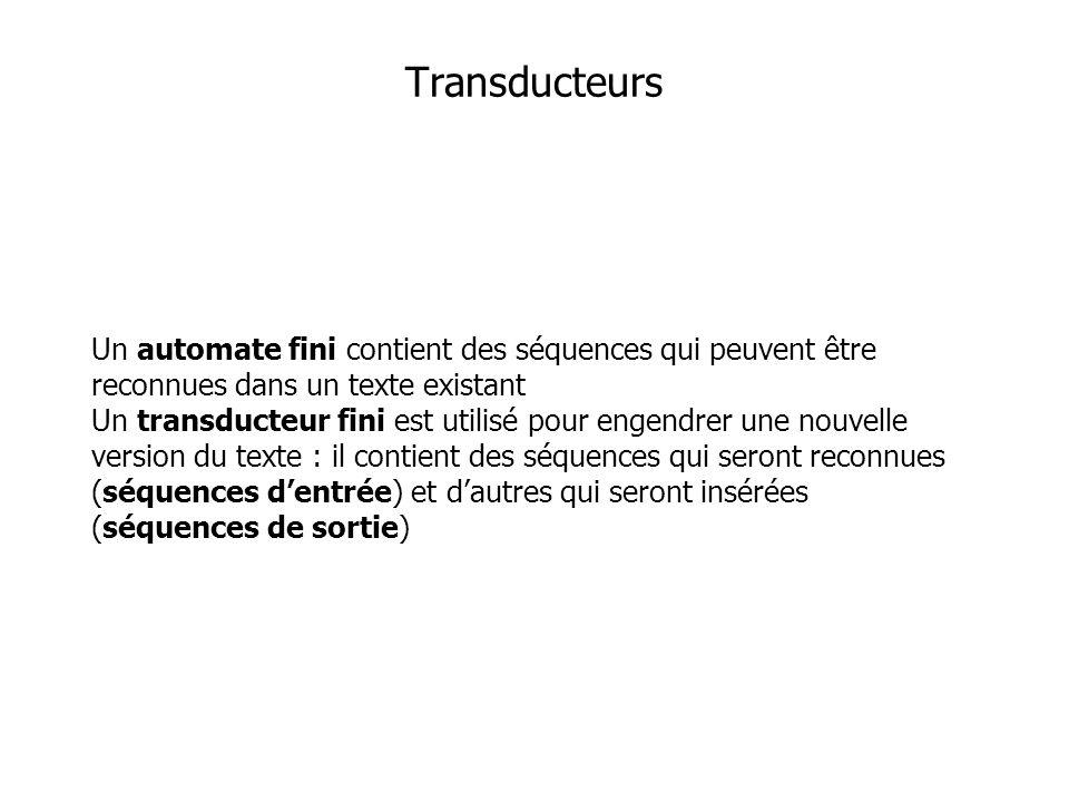 Un automate fini contient des séquences qui peuvent être reconnues dans un texte existant Un transducteur fini est utilisé pour engendrer une nouvelle version du texte : il contient des séquences qui seront reconnues (séquences dentrée) et dautres qui seront insérées (séquences de sortie) Transducteurs