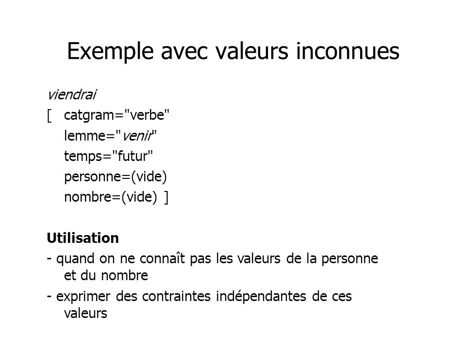 Exemple avec valeurs inconnues viendrai [catgram= verbe lemme= venir temps= futur personne=(vide) nombre=(vide) ] Utilisation - quand on ne connaît pas les valeurs de la personne et du nombre - exprimer des contraintes indépendantes de ces valeurs