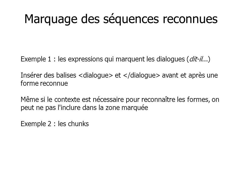 Exemple 1 : les expressions qui marquent les dialogues (dit-il...) Insérer des balises et avant et après une forme reconnue Même si le contexte est nécessaire pour reconnaître les formes, on peut ne pas l inclure dans la zone marquée Exemple 2 : les chunks Marquage des séquences reconnues