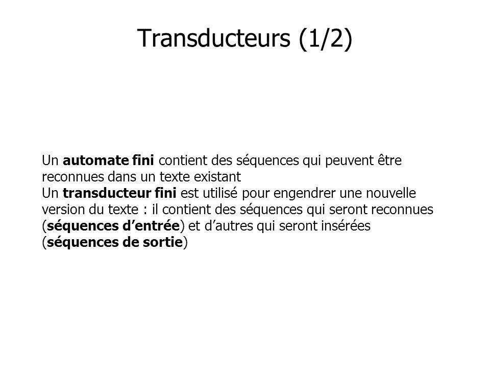 Un automate fini contient des séquences qui peuvent être reconnues dans un texte existant Un transducteur fini est utilisé pour engendrer une nouvelle version du texte : il contient des séquences qui seront reconnues (séquences dentrée) et dautres qui seront insérées (séquences de sortie) Transducteurs (1/2)