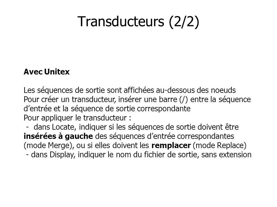 Avec Unitex Les séquences de sortie sont affichées au-dessous des noeuds Pour créer un transducteur, insérer une barre (/) entre la séquence dentrée et la séquence de sortie correspondante Pour appliquer le transducteur : - dans Locate, indiquer si les séquences de sortie doivent être insérées à gauche des séquences dentrée correspondantes (mode Merge), ou si elles doivent les remplacer (mode Replace) - dans Display, indiquer le nom du fichier de sortie, sans extension Transducteurs (2/2)