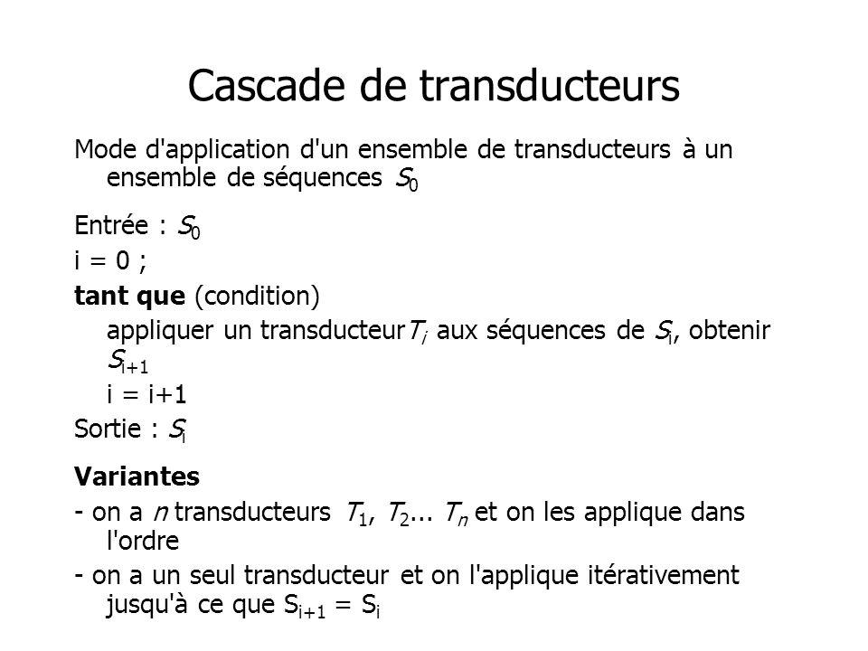 Cascade de transducteurs Mode d application d un ensemble de transducteurs à un ensemble de séquences S 0 Entrée : S 0 i = 0 ; tant que (condition) appliquer un transducteurT i aux séquences de S i, obtenir S i+1 i = i+1 Sortie : S i Variantes - on a n transducteurs T 1, T 2...