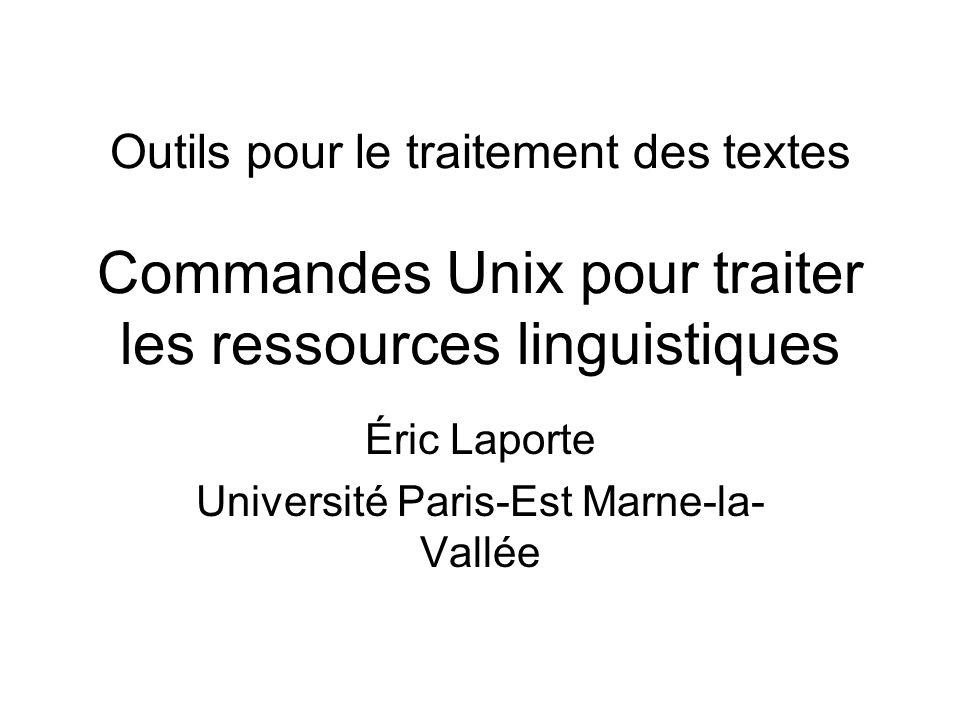 Outils pour le traitement des textes Commandes Unix pour traiter les ressources linguistiques Éric Laporte Université Paris-Est Marne-la- Vallée