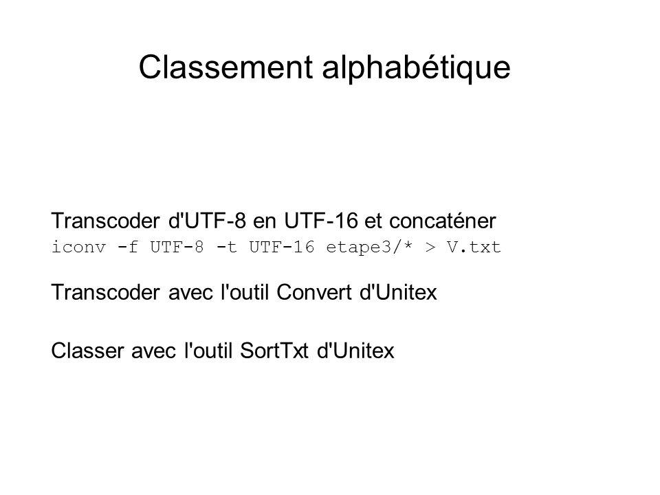 Classement alphabétique Transcoder d'UTF-8 en UTF-16 et concaténer iconv -f UTF-8 -t UTF-16 etape3/* > V.txt Transcoder avec l'outil Convert d'Unitex