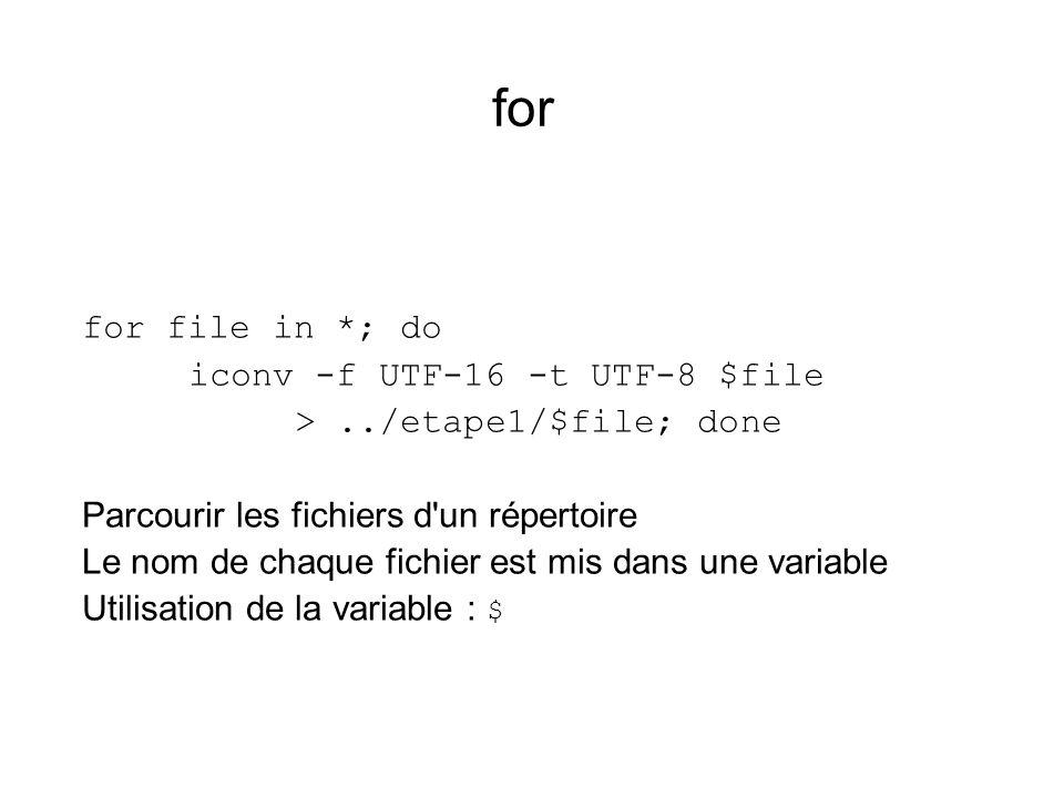 for for file in *; do iconv -f UTF-16 -t UTF-8 $file >../etape1/$file; done Parcourir les fichiers d'un répertoire Le nom de chaque fichier est mis da