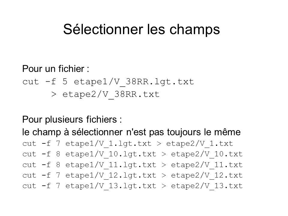 Sélectionner les champs Pour un fichier : cut -f 5 etape1/V_38RR.lgt.txt > etape2/V_38RR.txt Pour plusieurs fichiers : le champ à sélectionner n'est p