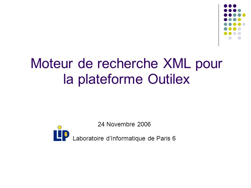 24 Novembre 2006 Laboratoire dInformatique de Paris 6 Moteur de recherche XML pour la plateforme Outilex